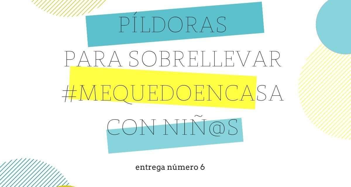 PÍLDORAS PARA HACER MÁS LLEVADERO #MEQUEDOENCASA CON NIÑ@S (ENTREGA Nº6)